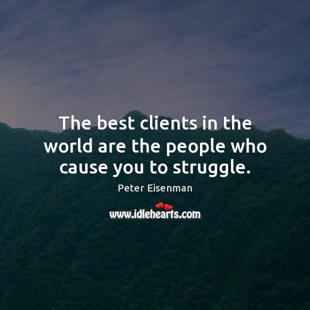 The best clients in the world are the people who cause you to struggle. Peter Eisenman Picture Quote