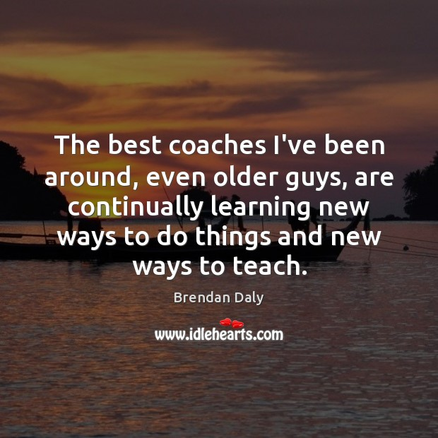 The best coaches I've been around, even older guys, are continually learning Image