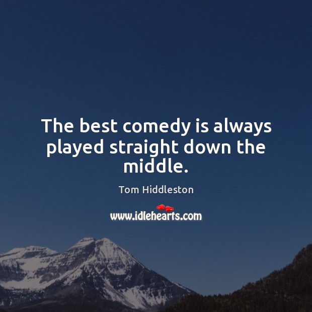 Image, The best comedy is always played straight down the middle.