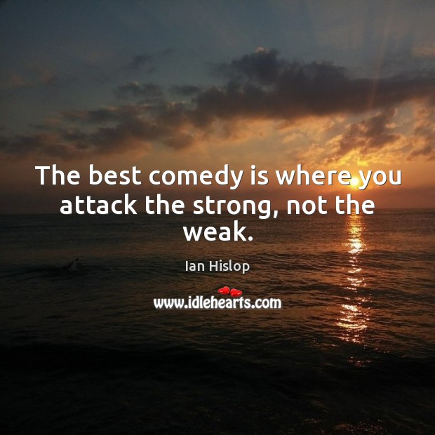 Image, The best comedy is where you attack the strong, not the weak.