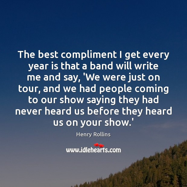 The best compliment I get every year is that a band will Henry Rollins Picture Quote