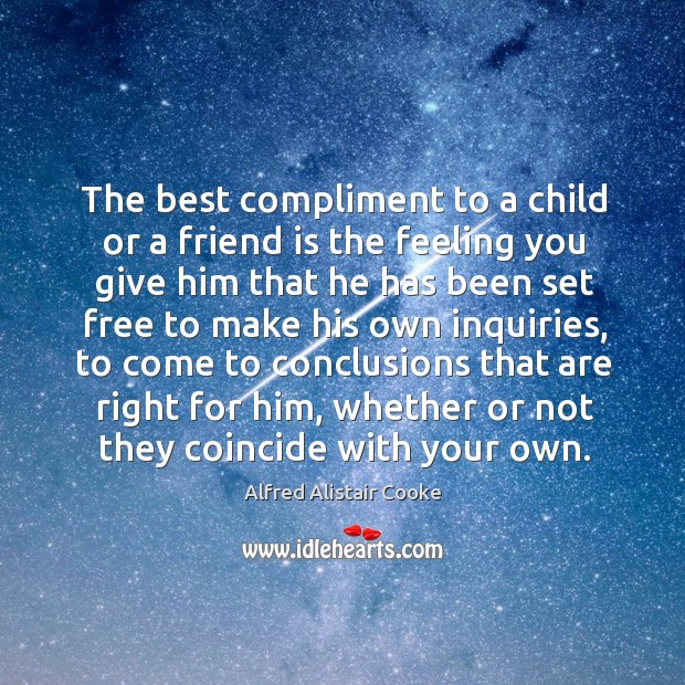The best compliment to a child or a friend is the feeling you give him that he Image