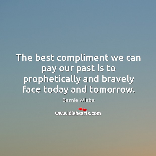 Image, The best compliment we can pay our past is to prophetically and bravely face today and tomorrow.