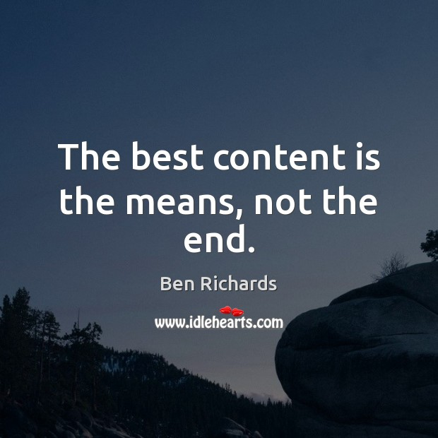The best content is the means, not the end. Image