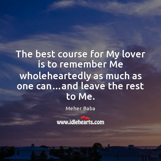 The best course for My lover is to remember Me wholeheartedly as Meher Baba Picture Quote