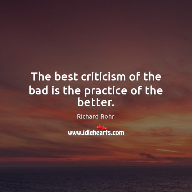 The best criticism of the bad is the practice of the better. Richard Rohr Picture Quote