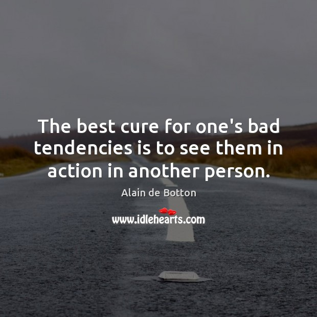 The best cure for one's bad tendencies is to see them in action in another person. Alain de Botton Picture Quote