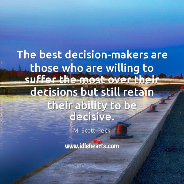 The best decision-makers are those who are willing to suffer the most M. Scott Peck Picture Quote