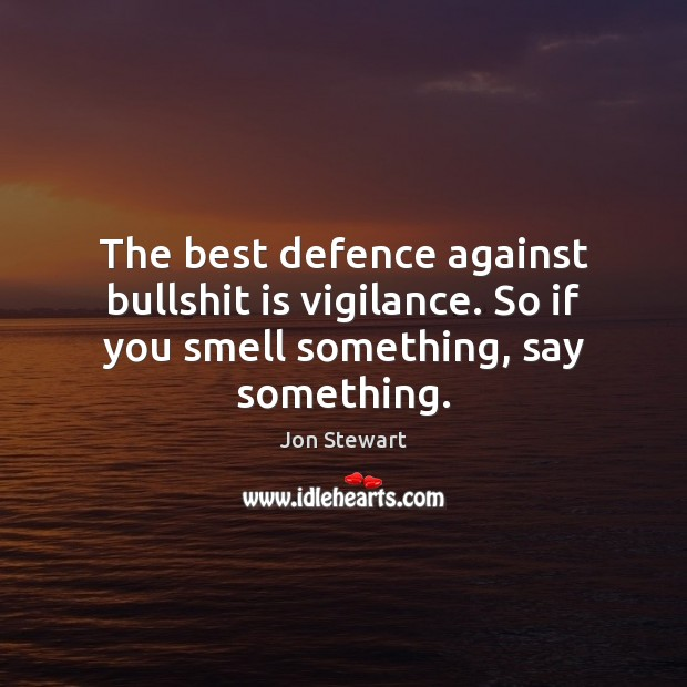 The best defence against bullshit is vigilance. So if you smell something, say something. Jon Stewart Picture Quote