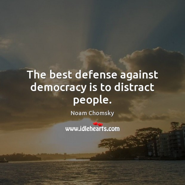 The best defense against democracy is to distract people. Image