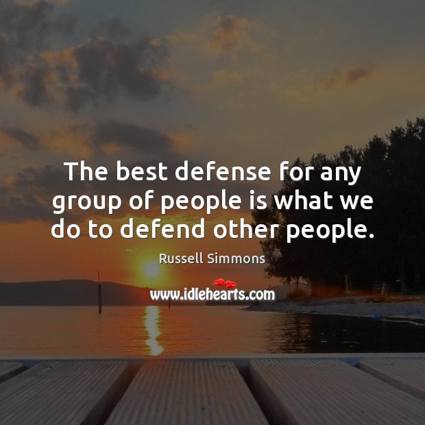 The best defense for any group of people is what we do to defend other people. Image