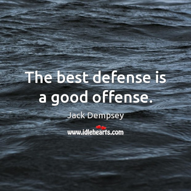 The best defense is a good offense. Jack Dempsey Picture Quote