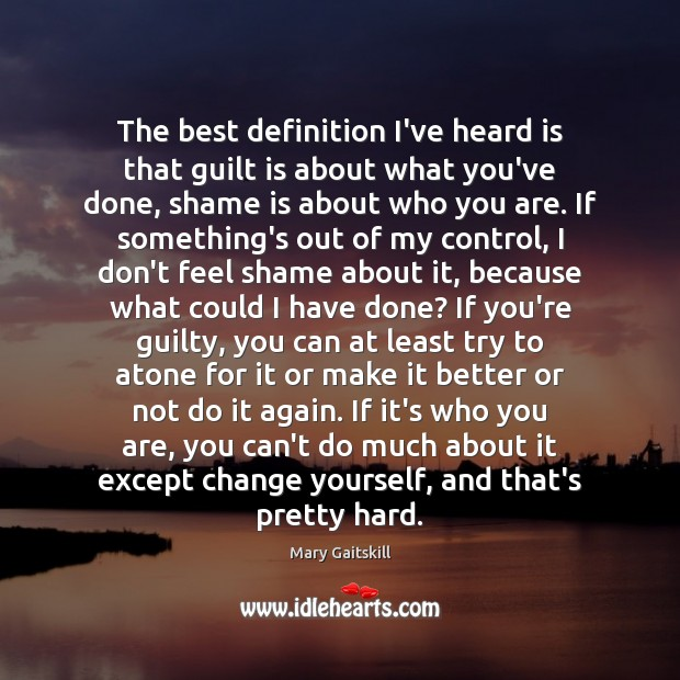 The best definition I've heard is that guilt is about what you've Mary Gaitskill Picture Quote
