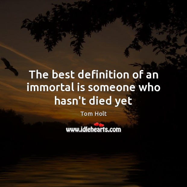 The best definition of an immortal is someone who hasn't died yet Tom Holt Picture Quote