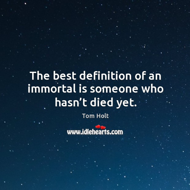 The best definition of an immortal is someone who hasn't died yet. Image