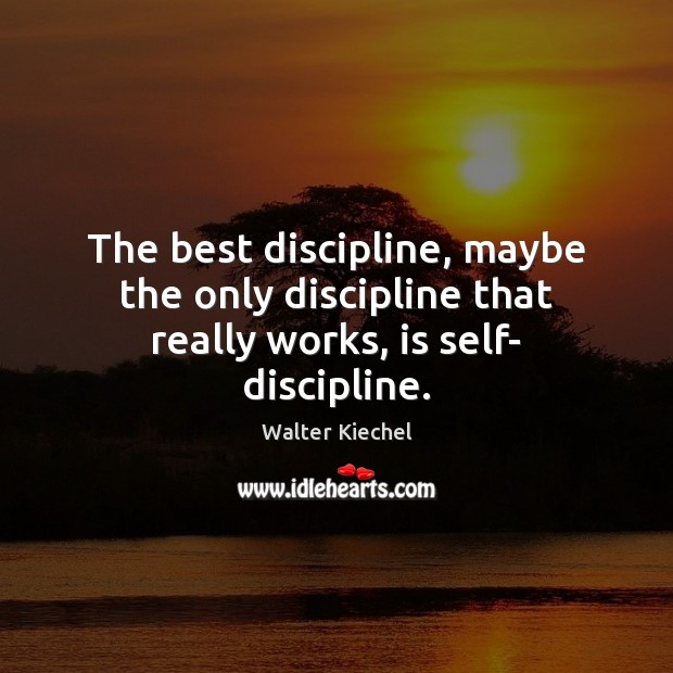 The best discipline, maybe the only discipline that really works, is self- discipline. Image