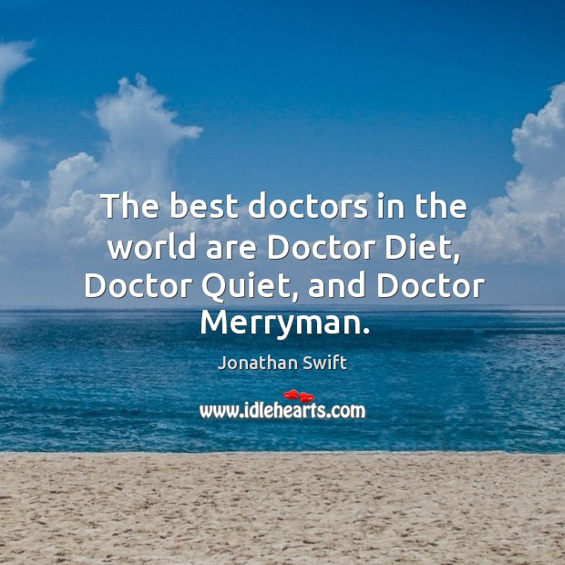 The best doctors in the world are doctor diet, doctor quiet, and doctor merryman. Image