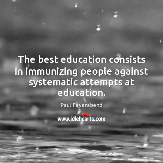 The best education consists in immunizing people against systematic attempts at education. Paul Feyerabend Picture Quote