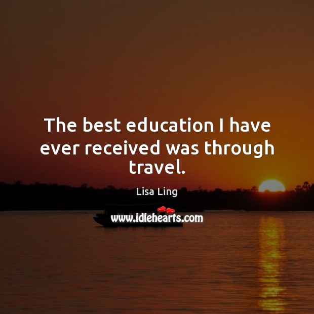 Image, The best education I have ever received was through travel.
