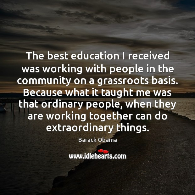 The best education I received was working with people in the community Barack Obama Picture Quote