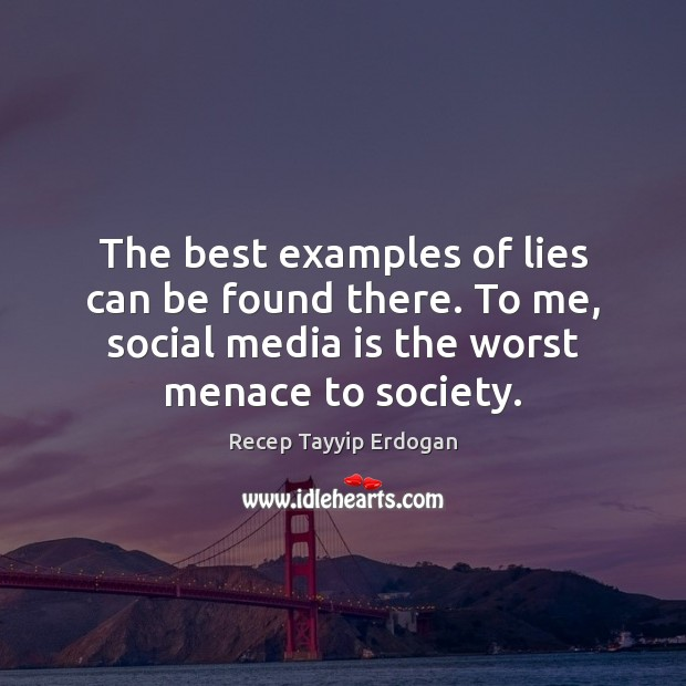 The best examples of lies can be found there. To me, social Recep Tayyip Erdogan Picture Quote