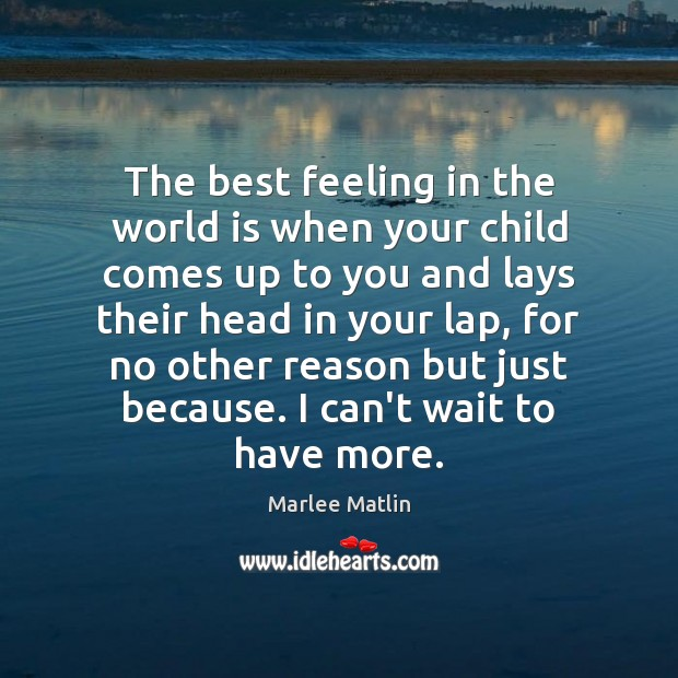 The best feeling in the world is when your child comes up Marlee Matlin Picture Quote