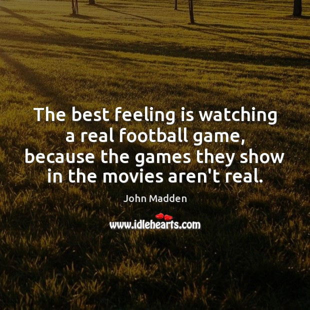 Image, The best feeling is watching a real football game, because the games