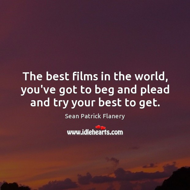 Image, The best films in the world, you've got to beg and plead and try your best to get.