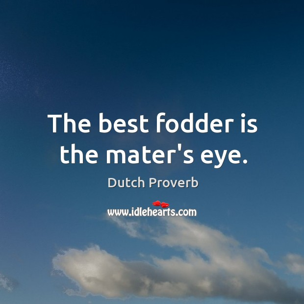 The best fodder is the mater's eye. Dutch Proverbs Image