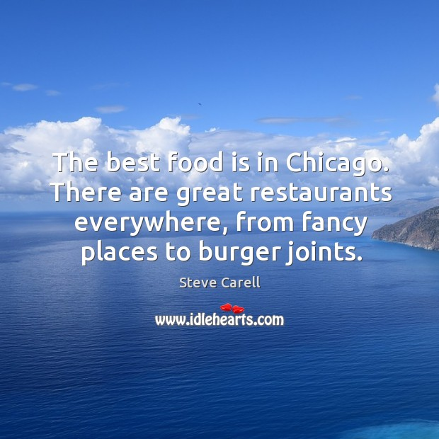 The best food is in Chicago. There are great restaurants everywhere, from Image