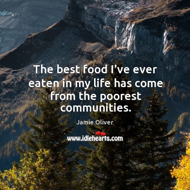 The best food I've ever eaten in my life has come from the poorest communities. Jamie Oliver Picture Quote