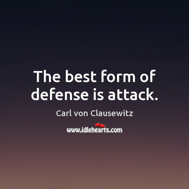 The best form of defense is attack. Carl von Clausewitz Picture Quote