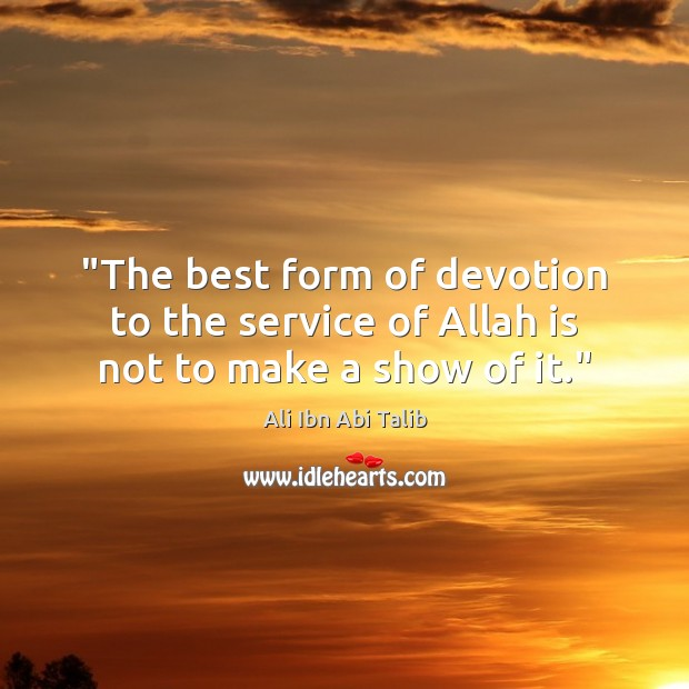 """""""The best form of devotion to the service of Allah is not to make a show of it."""" Ali Ibn Abi Talib Picture Quote"""