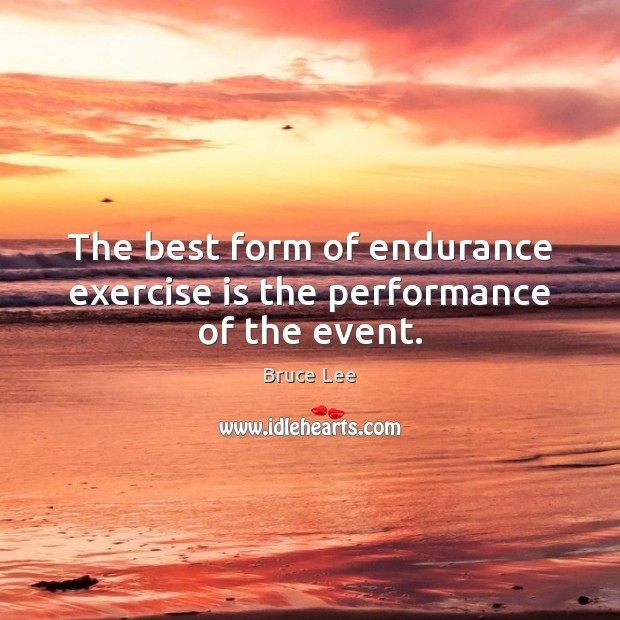 Image, The best form of endurance exercise is the performance of the event.