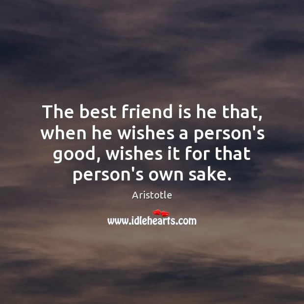 The best friend is he that, when he wishes a person's good, Aristotle Picture Quote
