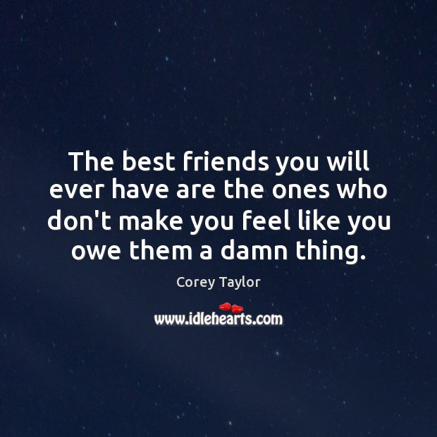 The best friends you will ever have are the ones who don't Corey Taylor Picture Quote