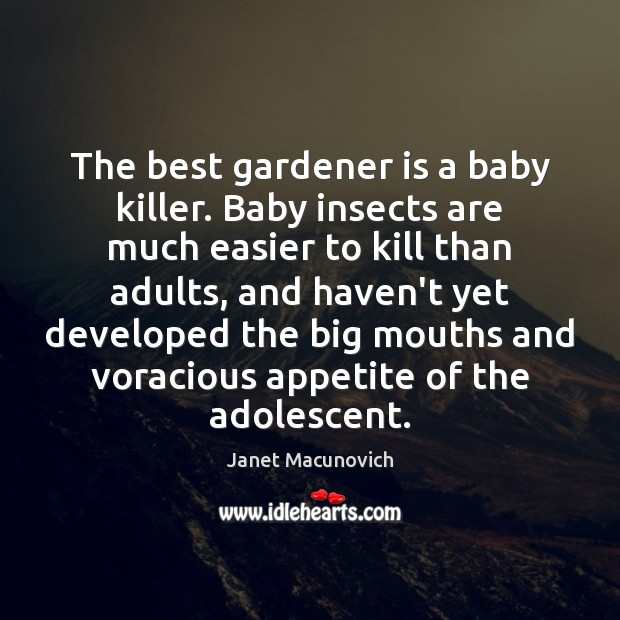 The best gardener is a baby killer. Baby insects are much easier Janet Macunovich Picture Quote