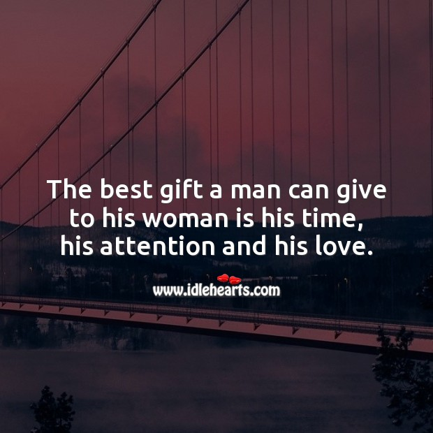 The best gift a man can give to his woman is his time. Love Quotes to Live By