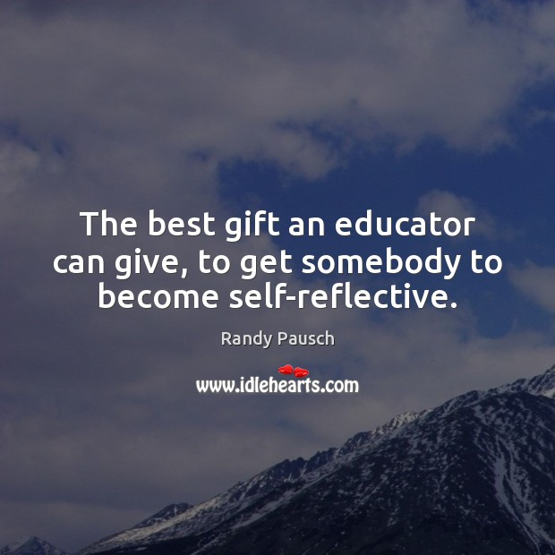 The best gift an educator can give, to get somebody to become self-reflective. Randy Pausch Picture Quote