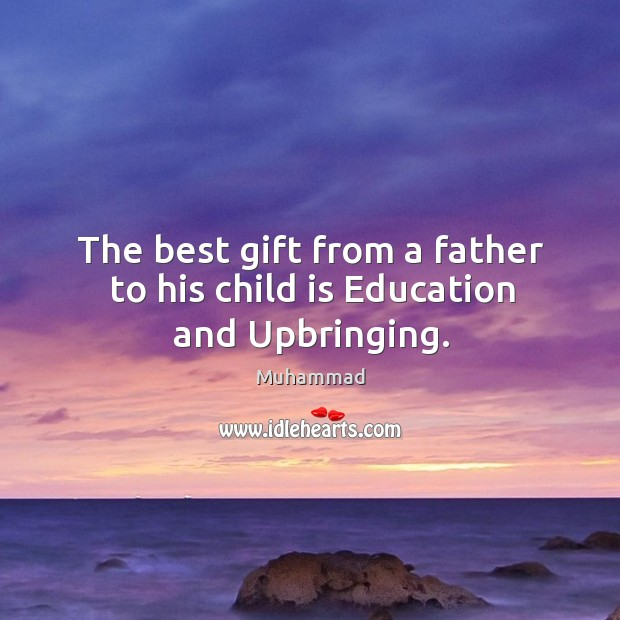 The best gift from a father to his child is Education and Upbringing. Muhammad Picture Quote