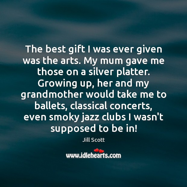 The best gift I was ever given was the arts. My mum Image