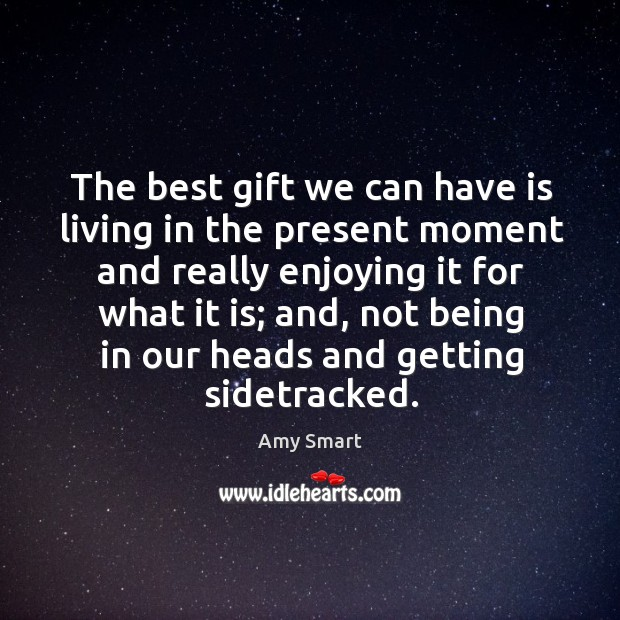 The best gift we can have is living in the present moment and really enjoying it for what it is Amy Smart Picture Quote
