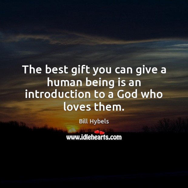 The best gift you can give a human being is an introduction to a God who loves them. Bill Hybels Picture Quote
