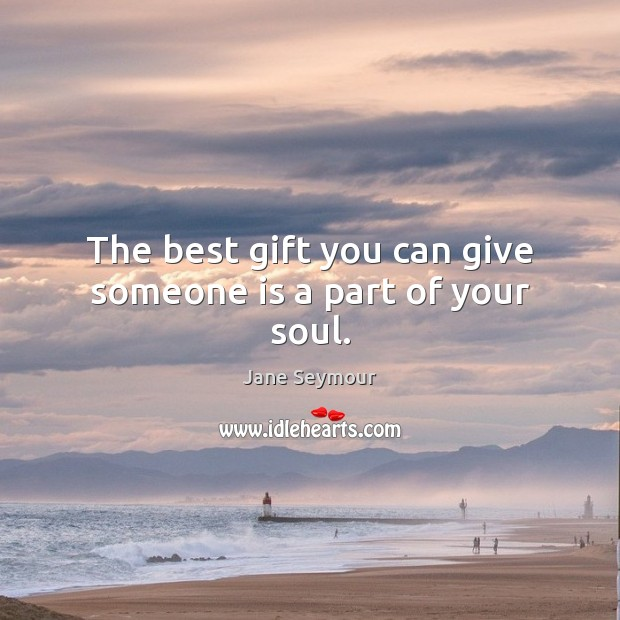 The best gift you can give someone is a part of your soul. Jane Seymour Picture Quote
