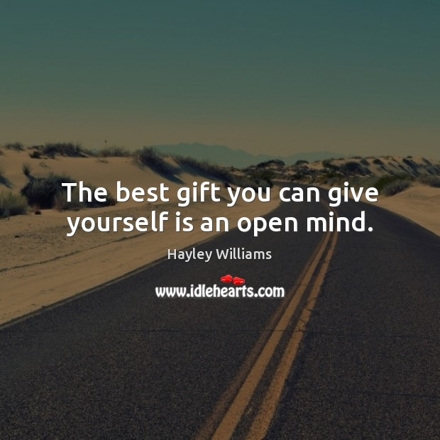The best gift you can give yourself is an open mind. Hayley Williams Picture Quote