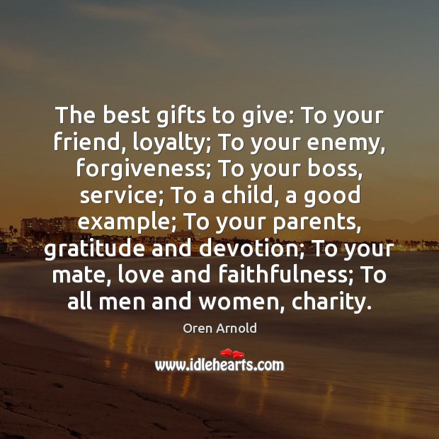 The best gifts to give: To your friend, loyalty; To your enemy, Image