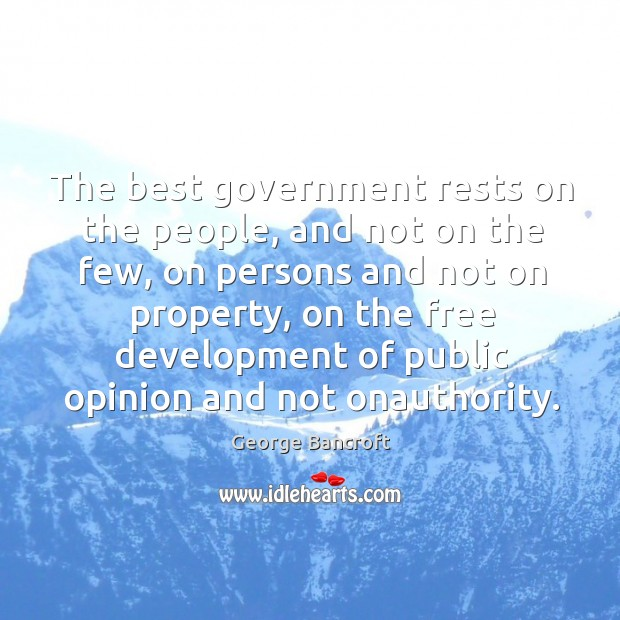 The best government rests on the people, and not on the few, on persons and not on George Bancroft Picture Quote