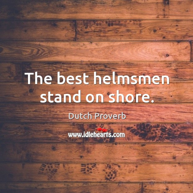 The best helmsmen stand on shore. Dutch Proverbs Image