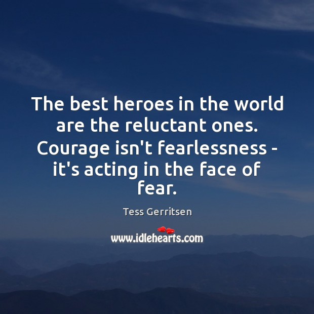 The best heroes in the world are the reluctant ones. Courage isn't Image