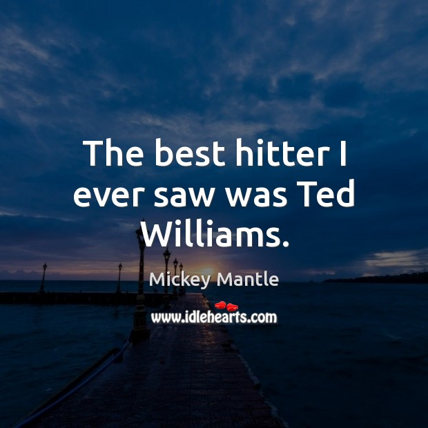 The best hitter I ever saw was Ted Williams. Mickey Mantle Picture Quote
